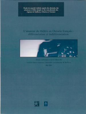 L'Amateur de théâtre en Ontario français : différenciation et indifférenciation. Étude de marché réalisée auprès des abonnés, des acheteurs à billet simple et des non-abonnés des régions de Sudbury, Ottawa et Toronto